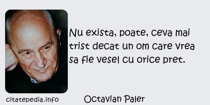 Octavian Paler - Nu exista, poate, ceva mai trist decat un om care vrea sa fie vesel cu orice pret.