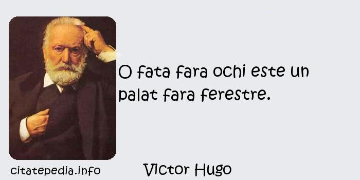 Victor Hugo - O fata fara ochi este un palat fara ferestre.