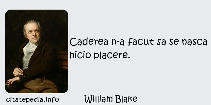 William Blake - Caderea n-a facut sa se nasca nicio placere.