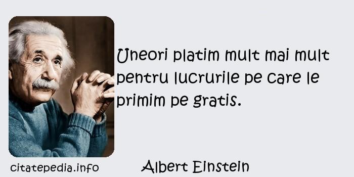 Albert Einstein - Uneori platim mult mai mult pentru lucrurile pe care le primim pe gratis.