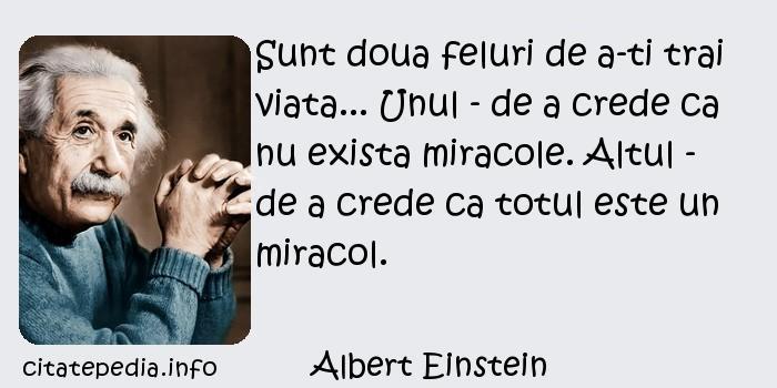 Albert Einstein - Sunt doua feluri de a-ti trai viata... Unul - de a crede ca nu exista miracole. Altul - de a crede ca totul este un miracol.