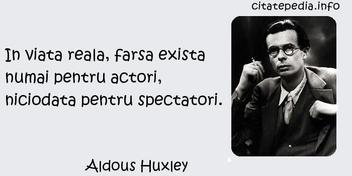 Aldous Huxley - In viata reala, farsa exista numai pentru actori, niciodata pentru spectatori.