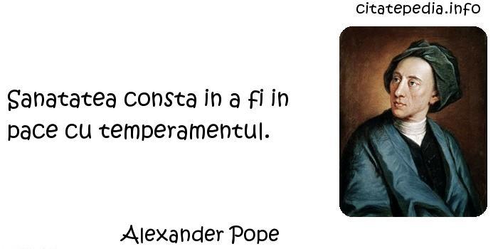 Alexander Pope - Sanatatea consta in a fi in pace cu temperamentul.