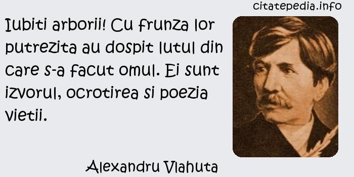 Alexandru Vlahuta - Iubiti arborii! Cu frunza lor putrezita au dospit lutul din care s-a facut omul. Ei sunt izvorul, ocrotirea si poezia vietii.