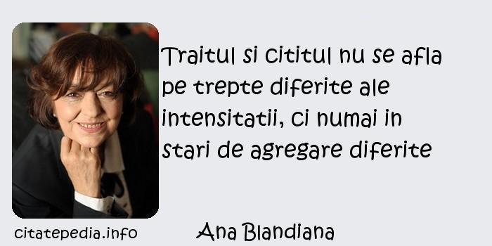 Ana Blandiana - Traitul si cititul nu se afla pe trepte diferite ale intensitatii, ci numai in stari de agregare diferite