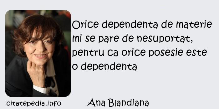 Ana Blandiana - Orice dependenta de materie mi se pare de nesuportat, pentru ca orice posesie este o dependenta
