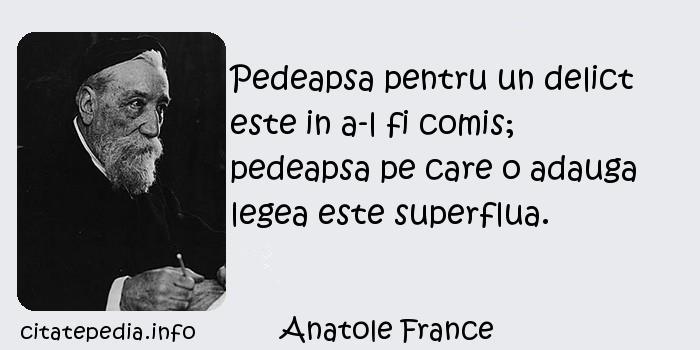 Anatole France - Pedeapsa pentru un delict este in a-l fi comis; pedeapsa pe care o adauga legea este superflua.