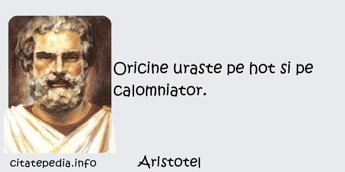 Aristotel - Oricine uraste pe hot si pe calomniator.