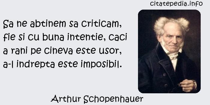 Arthur Schopenhauer - Sa ne abtinem sa criticam, fie si cu buna intentie, caci a rani pe cineva este usor, a-l indrepta este imposibil.