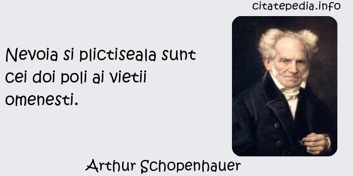 Arthur Schopenhauer - Nevoia si plictiseala sunt cei doi poli ai vietii omenesti.