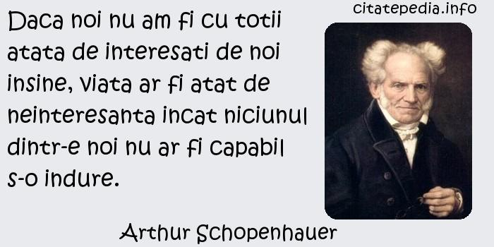 Arthur Schopenhauer - Daca noi nu am fi cu totii atata de interesati de noi insine, viata ar fi atat de neinteresanta incat niciunul dintr-e noi nu ar fi capabil s-o indure.