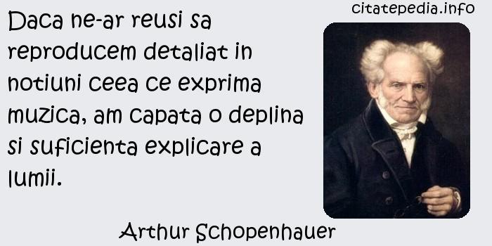 Arthur Schopenhauer - Daca ne-ar reusi sa reproducem detaliat in notiuni ceea ce exprima muzica, am capata o deplina si suficienta explicare a lumii.