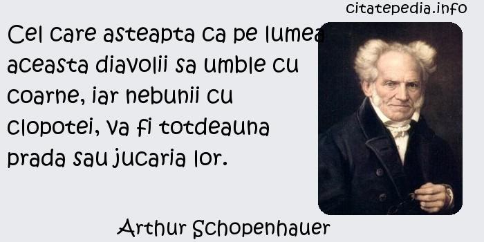 Arthur Schopenhauer - Cel care asteapta ca pe lumea aceasta diavolii sa umble cu coarne, iar nebunii cu clopotei, va fi totdeauna prada sau jucaria lor.