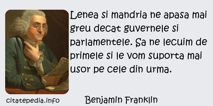 Benjamin Franklin - Lenea si mandria ne apasa mai greu decat guvernele si parlamentele. Sa ne lecuim de primele si le vom suporta mai usor pe cele din urma.