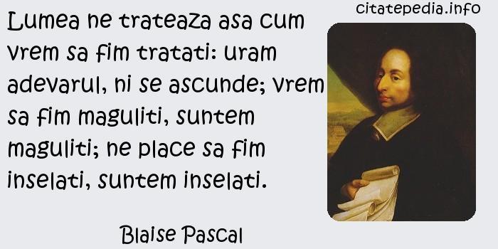 Blaise Pascal - Lumea ne trateaza asa cum vrem sa fim tratati: uram adevarul, ni se ascunde; vrem sa fim maguliti, suntem maguliti; ne place sa fim inselati, suntem inselati.