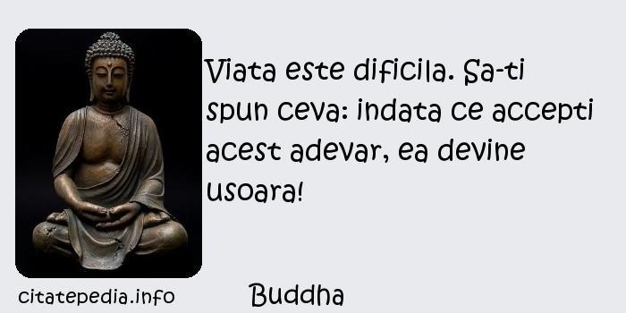 Buddha - Viata este dificila. Sa-ti spun ceva: indata ce accepti acest adevar, ea devine usoara!