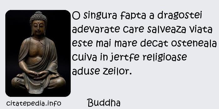Buddha - O singura fapta a dragostei adevarate care salveaza viata este mai mare decat osteneala cuiva in jertfe religioase aduse zeilor.