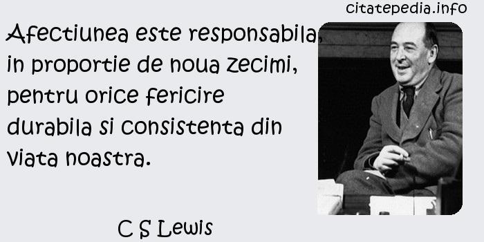 C S Lewis - Afectiunea este responsabila, in proportie de noua zecimi, pentru orice fericire durabila si consistenta din viata noastra.
