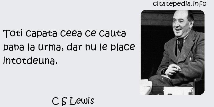 C S Lewis - Toti capata ceea ce cauta pana la urma, dar nu le place intotdeuna.