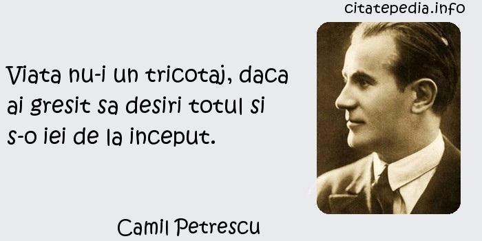 Camil Petrescu - Viata nu-i un tricotaj, daca ai gresit sa desiri totul si s-o iei de la inceput.