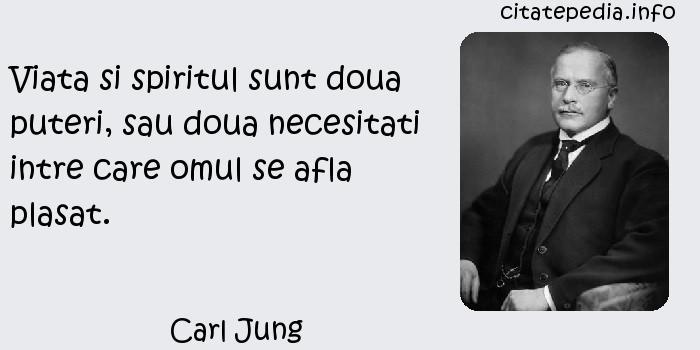 Carl Jung - Viata si spiritul sunt doua puteri, sau doua necesitati intre care omul se afla plasat.