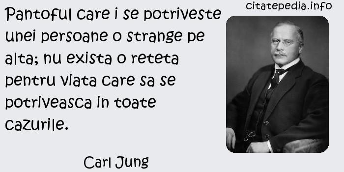 Carl Jung - Pantoful care i se potriveste unei persoane o strange pe alta; nu exista o reteta pentru viata care sa se potriveasca in toate cazurile.