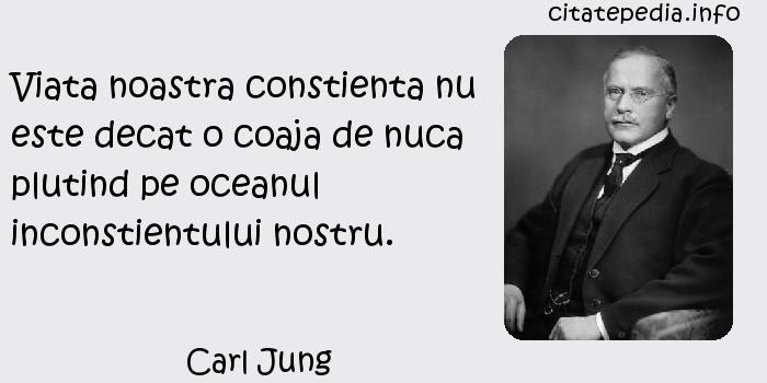 Carl Jung - Viata noastra constienta nu este decat o coaja de nuca plutind pe oceanul inconstientului nostru.