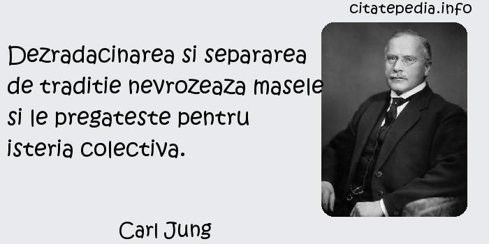 Carl Jung - Dezradacinarea si separarea de traditie nevrozeaza masele si le pregateste pentru isteria colectiva.