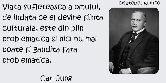 Carl Jung - Viata sufleteasca a omului, de indata ce el devine fiinta culturala, este din plin problematica si nici nu mai poate fi gandita fara problematica.