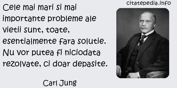 Carl Jung - Cele mai mari si mai importante probleme ale vietii sunt, toate, esentialmente fara solutie. Nu vor putea fi niciodata rezolvate, ci doar depasite.