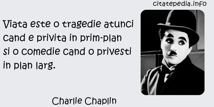 Charlie Chaplin - Viata este o tragedie atunci cand e privita in prim-plan si o comedie cand o privesti in plan larg.