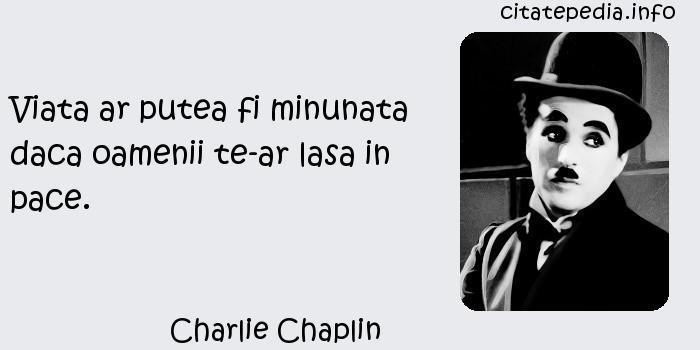 Charlie Chaplin - Viata ar putea fi minunata daca oamenii te-ar lasa in pace.