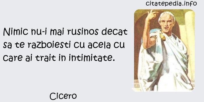 Cicero - Nimic nu-i mai rusinos decat sa te razboiesti cu acela cu care ai trait in intimitate.