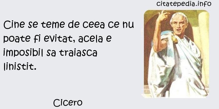 Cicero - Cine se teme de ceea ce nu poate fi evitat, acela e imposibil sa traiasca linistit.