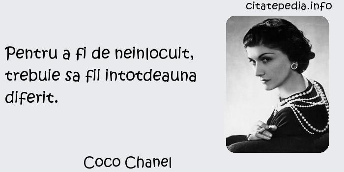 Coco Chanel - Pentru a fi de neinlocuit, trebuie sa fii intotdeauna diferit.
