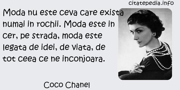 Coco Chanel - Moda nu este ceva care exista numai in rochii. Moda este in cer, pe strada, moda este legata de idei, de viata, de tot ceea ce ne inconjoara.