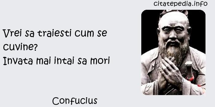 Confucius - Vrei sa traiesti cum se cuvine?                     Invata mai intai sa mori