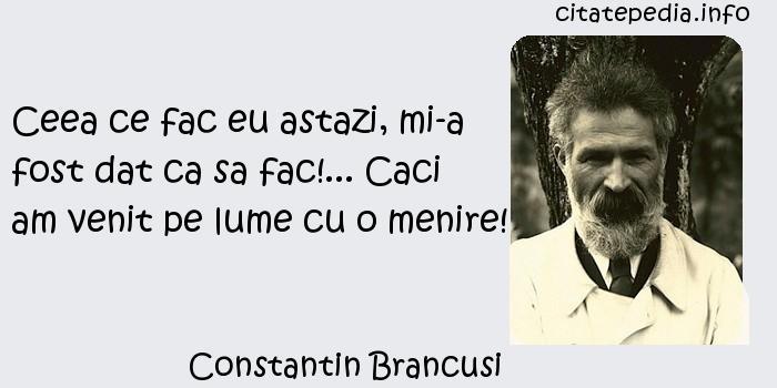 Constantin Brancusi - Ceea ce fac eu astazi, mi-a fost dat ca sa fac!... Caci am venit pe lume cu o menire!