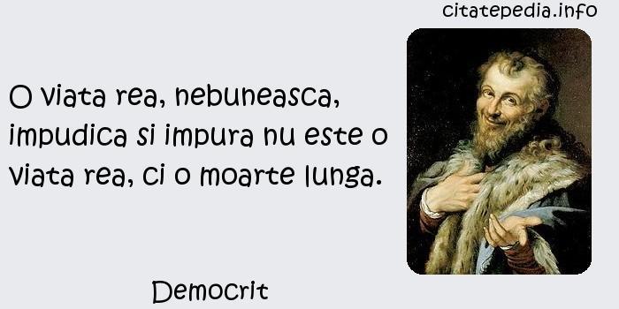 Democrit - O viata rea, nebuneasca, impudica si impura nu este o viata rea, ci o moarte lunga.