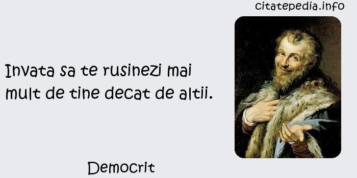 Democrit - Invata sa te rusinezi mai mult de tine decat de altii.