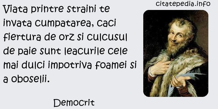 Democrit - Viata printre straini te invata cumpatarea, caci fiertura de orz si culcusul de paie sunt leacurile cele mai dulci impotriva foamei si a oboselii.