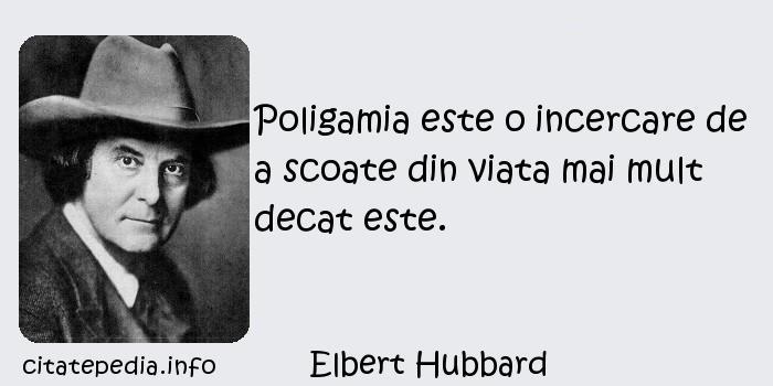 Elbert Hubbard - Poligamia este o incercare de a scoate din viata mai mult decat este.