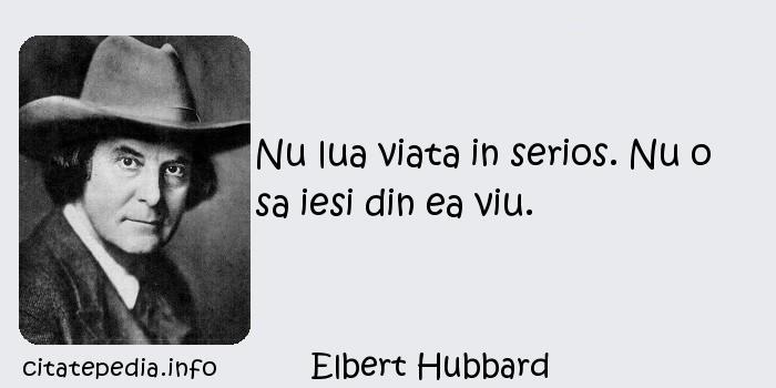 Elbert Hubbard - Nu lua viata in serios. Nu o sa iesi din ea viu.