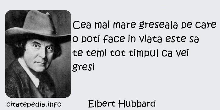 Elbert Hubbard - Cea mai mare greseala pe care o poti face in viata este sa te temi tot timpul ca vei gresi