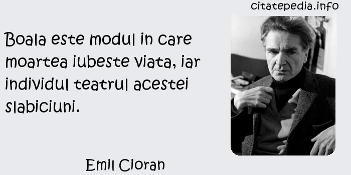 Emil Cioran - Boala este modul in care moartea iubeste viata, iar individul teatrul acestei slabiciuni.