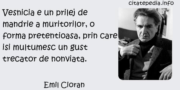 Emil Cioran - Vesnicia e un prilej de mandrie a muritorilor, o forma pretentioasa, prin care isi multumesc un gust trecator de nonviata.