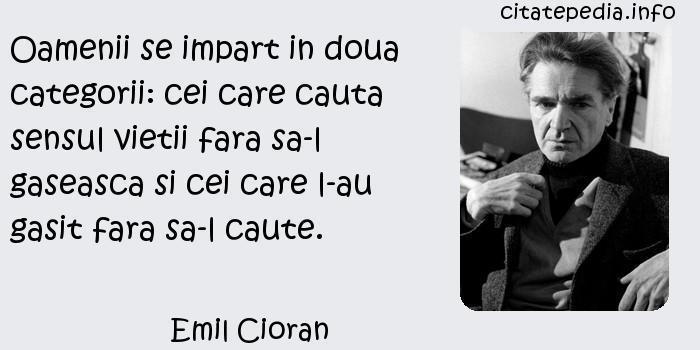 Emil Cioran - Oamenii se impart in doua categorii: cei care cauta sensul vietii fara sa-l gaseasca si cei care l-au gasit fara sa-l caute.