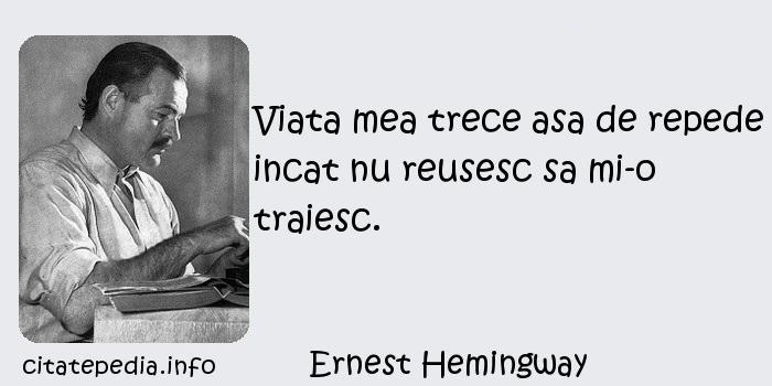 Ernest Hemingway - Viata mea trece asa de repede incat nu reusesc sa mi-o traiesc.