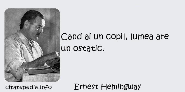 Ernest Hemingway - Cand ai un copil, lumea are un ostatic.