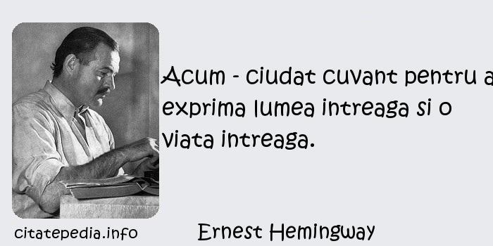 Ernest Hemingway - Acum - ciudat cuvant pentru a exprima lumea intreaga si o viata intreaga.